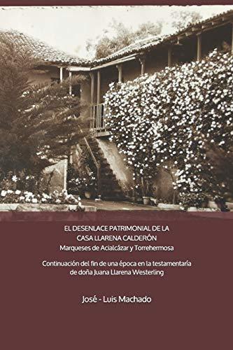 EL DESENLACE PATRIMONIAL DE LA CASA LLARENA CALDERÓN Marqueses de Acialcázar y Torrehermosa: Continuación del fin de una época por la testamentaría de doña Juana de Llarena Westerling