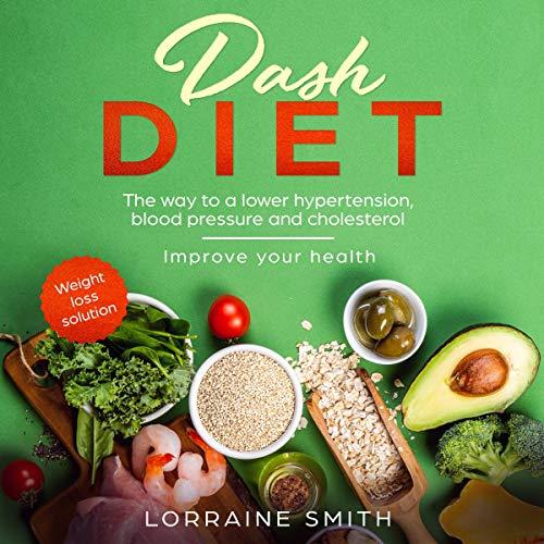 Dash Diet: The Wау to a Lоwеr Hуреrtеnѕіоn, Blооd Pressure and Сhоlеѕtеrоl. Imрrоvе Уоur Health. Wеіght Lоѕѕ Solution audiobook cover art