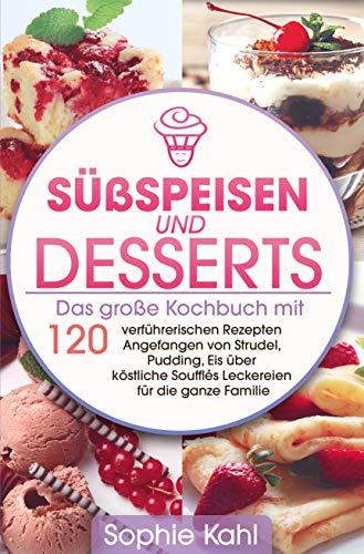 Süßspeisen und Desserts: Das große Kochbuch mit 120 verführerischen Rezepten Angefangen von Strudel, Pudding, Eis über köstliche Soufflés Leckereien für die ganze Familie