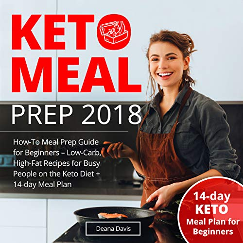 Keto Meal Prep 2018: How-To Meal Prep Guide for Beginners - Low-Carb, High-Fat Recipes for Busy People on the Keto Diet + 14-day Meal Plan cover art