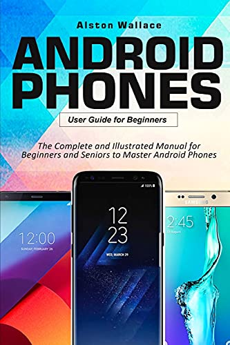 Android Phones User Guide for Beginners: The Complete and Illustrated Manual for Beginners and Seniors to Master Android Phones