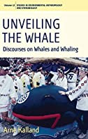 Unveiling the Whale: Discourses on Whales and Whaling (Environmental Anthropology and Ethnobiology, 12)