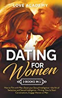 Dating for Woman (3 Books in 1): How to Flirt with Men, Boost your Sexual Intelligence + the Art of Seduction and Sexual Intelligence + Flirting: How to Start Conversations, Engage Women or Men