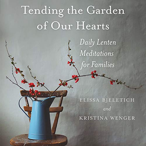 Tending the Garden of Our Hearts: Daily Lenten Meditations for Families Audiobook By Elissa Bjeletich, Kristina Wenger cover art