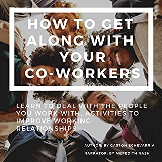 How to Get Along with Your Co-Workers : Learn How to Deal with the People You Work with, Activities to Improve Working Relationships cover art