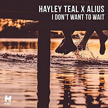I Don't Want To Wait (Hayley Teal x Alius)
