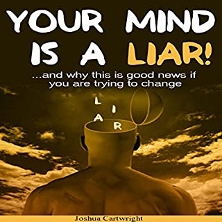 Your Mind Is a Liar     And Why This Is Good News if You Are Trying to Change!              By:                                                                                                                                 Joshua Cartwright                               Narrated by:                                                                                                                                 Steve Stansell                      Length: 3 hrs and 4 mins     4 ratings     Overall 4.0