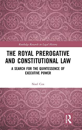 Compare Textbook Prices for The Royal Prerogative and Constitutional Law: A Search for the Quintessence of Executive Power Routledge Research in Legal History 1 Edition ISBN 9780367500795 by Cox, Noel