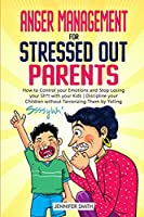 Anger Management for Stressed Out Parents: Control your Emotions and Stop Losing your Sh*t with your Kids Discipline your Children without Terrorizing Them by Yelling