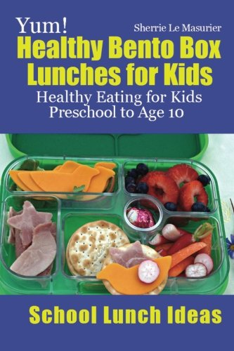 Yum! Healthy Bento Box Lunches for Kids: Healthy Eating for Kids Preschool to Age 10 (School Lunch Ideas)