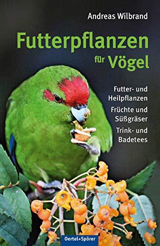 Futterpflanzen für Vögel: Futter- und Heilfplanzen, Früchte und Süßgräser, Trink- und Badetees