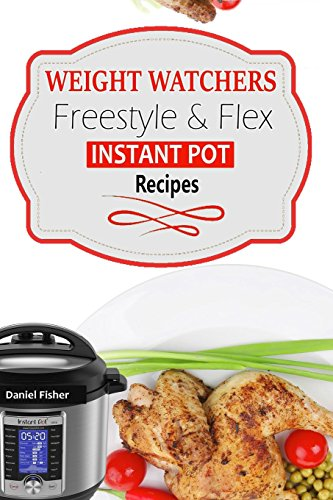 Weight Watchers Instant Pot Freestyle Recipes 2018: The Complete WW Freestyle Instant Pot Cookbook With Easy and Delicious Recipes Containing the New Weight Watchers Points to Help you Burn Fat Fast!