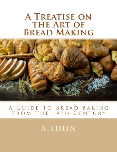 A Treatise on the Art of Bread Making: A Guide To Bread Baking From The 19th Century