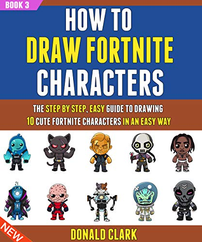 How To Draw Fortnite Characters: The Step By Step, Easy Guide To Drawing 10 Cute Fortnite Characters In An Easy Way (Book 3).