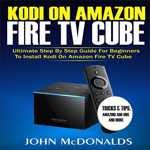 Kodi on Amazon Fire TV Cube: Ultimate Step by Step Guide for Beginners to Install Kodi on Amazon Fire TV Cube, Tricks and Tips, Amazing Add-ons and More                   By:                                                                                                                                 John McDonalds                               Narrated by:                                                                                                                                 Trevor Clinger                      Length: 41 mins     Not rated yet     Overall 0.0