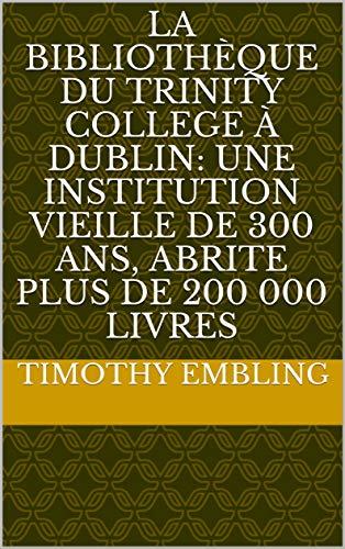 La Bibliothèque du Trinity College à Dublin: Une institution vieille de 300 ans, abrite plus de 200 000 livres (French Edition)