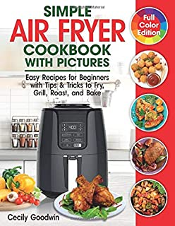 Simple Air Fryer Cookbook with Pictures: Easy Recipes for Beginners with Tips & Tricks to Fry, Grill, Roast, and Bake | Yo...