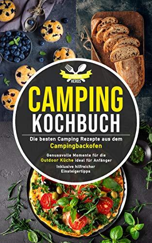 Camping Kochbuch: Die besten Camping Rezepte aus dem Campingbackofen – genussvolle Momente für die Outdoor Küche ideal für Anfänger inklusive hilfreicher Einsteigertipps (Camping Küche 1)