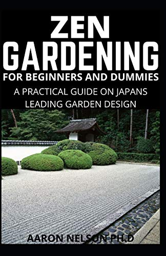 ZEN GARDENING FOR BEGINNERS AND DUMMIES: A PRACTICAL GUIDE ON JAPANS LEADING GARDEN DESIGN