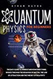 Quantum Physics for Beginners: The Easy Guide to Understand how Everything Works through the Behavior of Matter, the Law of Attraction and the Theory of Relativity