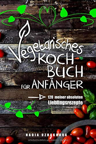 Vegetarisches Kochbuch für Anfänger!: 120 meiner absoluten Lieblingsrezepte