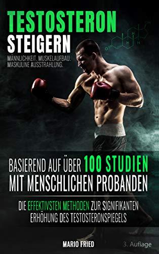 Testosteron Steigern - Männlichkeit, Muskelaufbau & Maskuline Ausstrahlung: Die effektivsten Methoden zur signifikanten Erhöhung des Testosteronspiegels (3. Auflage, 2019)