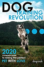 Dog Training Revolution: 2020 Complete Guide to Raising the Perfect Pet with Love