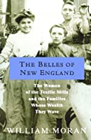 The Belles of New England: The Women of the Textile Mills and the Families Whose Wealth They Wove by William Moran(2004-03-04)