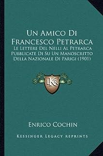 Un Amico Di Francesco Petrarca: Le Lettere del Nelli Al Petrarca Pubblicate Di Su Un Manoscritto Della Nazionale Di Parigi...