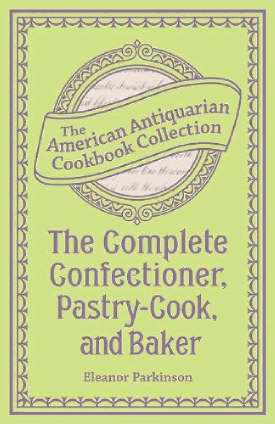 いじめっ子内訳検出可能The Complete Confectioner, Pastry-Cook, and Baker: Plain and Practical Directions for Making Confectionary and Pastry and for Baking (American Antiquarian Cookbook Collection) (English Edition)