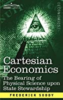 Cartesian Economics: The Bearing of Physical Science upon State Stewardship (Cosimo Classics)
