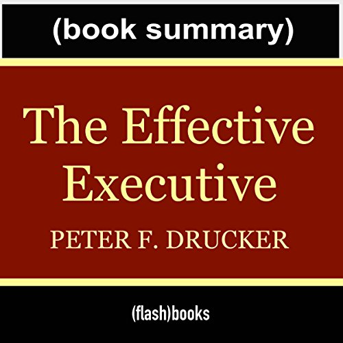 The Effective Executive: The Definitive Guide to Getting the Right Things Done by Peter Drucker - Book Summary audiobook cover art
