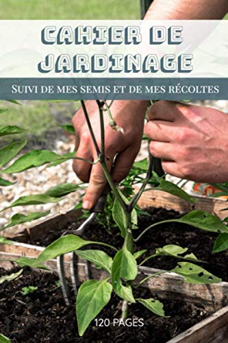 Cahier de jardinage suivi de mes semis et de mes récoltes 120 pages:   mise en page adaptée pour la gestion de son jardin   Carnet de bord du ... son jardin   Carnet de potager   jardin