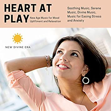 Heart At Play (New Age Music For Mood Upliftment And Relaxation) (Soothing Music, Serene Music, Divine Music, Music For Easing Stress And Anxiety)