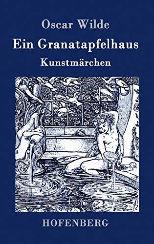 Ein Granatapfelhaus: Vier Kunstmärchen: Der junge König / Der Geburtstag der Infantin / Der Fischer und seine Seele / Das Sternenkind