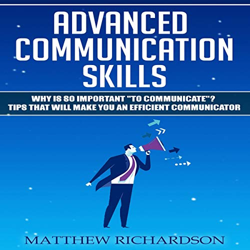 Advanced Communication Skills: Why Is It so Important to Communicate? Tips That Will Make You an Efficient Communicator audiobook cover art