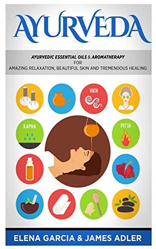 Ayurveda: Ayurvedic Essential Oils & Aromatherapy for Amazing Relaxation, Beautiful Skin & Tremendous Healing! (1) (Ayurveda, Essential Oils, Natural Remedies)