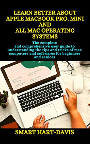LEARN BETTER ABOUT APPLE MACBOOK PRO, MINI AND ALL MAC OPERATING SYSTEMS : The comprehensive user guide to understanding the tips and tricks of mac computers and softwares for beginners and seniors