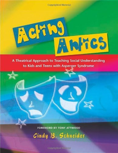 Acting Antics: A Theatrical Approach to Teaching Social Understanding to Kids and Teens with Asperge
