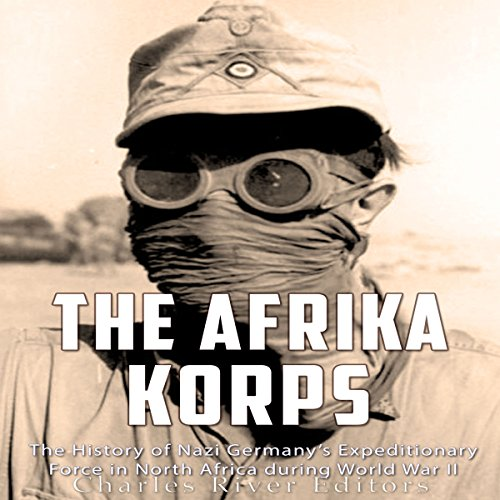 The Afrika Korps: The History of Nazi Germany's Expeditionary Force in North Africa During World War II audiobook cover art