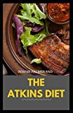 THE ATKINS DIET: Your Ultimate Guidebook for Living a Low-Carb ,Low-Sugar Lifestyle And Also Lose Weight