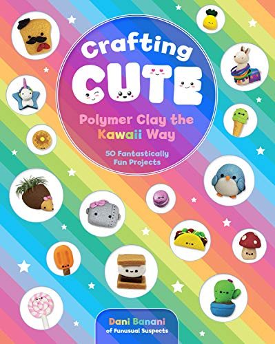 Crafting Cute: Polymer Clay the Kawaii Way: 50 Fantastically Fun Projects (English Edition)