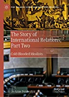 The Story of International Relations, Part Two: Cold-Blooded Idealists (Palgrave Studies in International Relations)