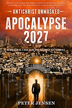 Apocalypse 2027: Antichrist Unmasked: Scriptural Case for the Global Antichrist by [Peter Jensen]