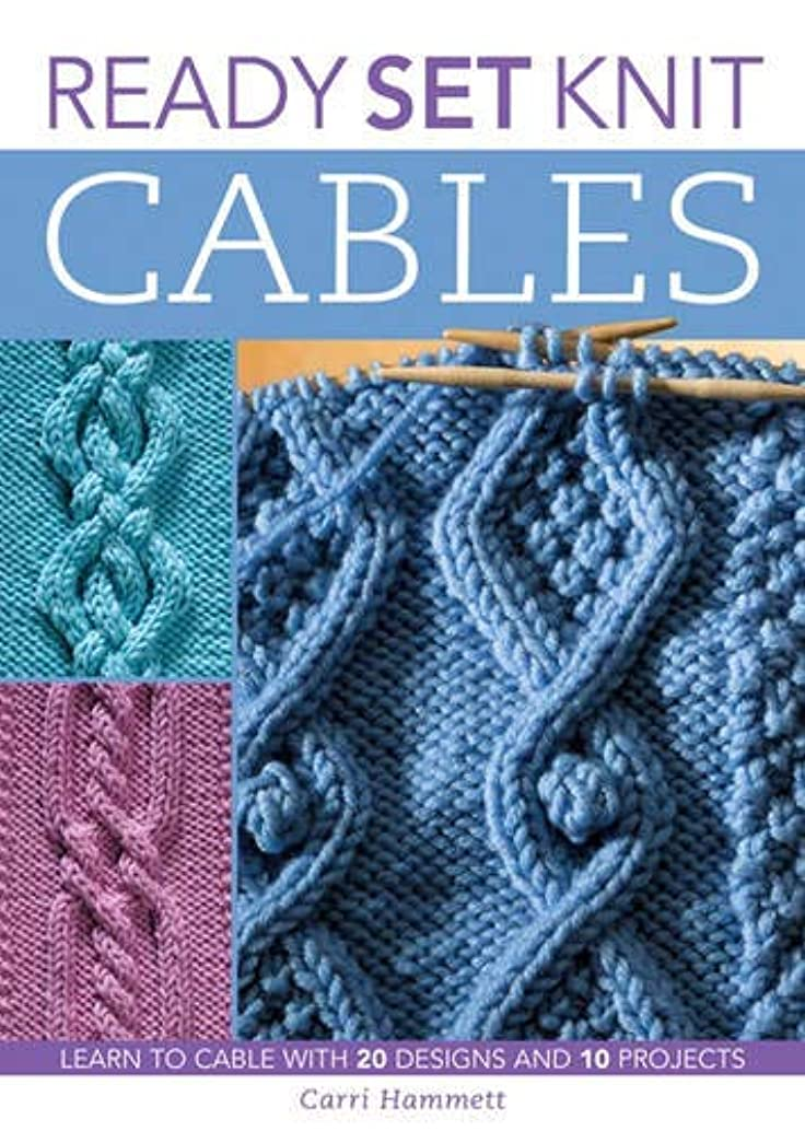 Ready, Set, Knit Cables: Learn to Cable with 20 Designs and 10 Projects