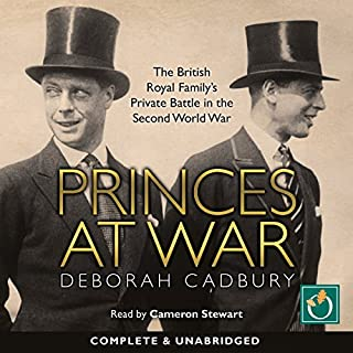 Princes at War     The British Royal Family's Private Battle in the Second World War              By:                                                                                                                                 Deborah Cadbury                               Narrated by:                                                                                                                                 Cameron Stewart                      Length: 13 hrs and 58 mins     102 ratings     Overall 4.6