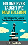 No One Ever Taught Me How to Learn: How to Unlock Your Learning Potential and Become Unstoppable (Master Your Mind, Revolutionize Your Life Series)