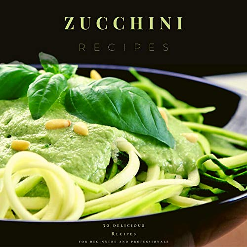 Zucchini Recipes: 30 delicious Recipes for beginners and professionals (English Edition)