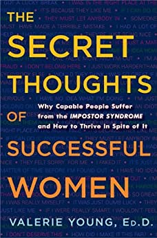 The Secret Thoughts of Successful Women: Why Capable People Suffer from the Impostor Syndrome and How to Thrive in Spite of It by [Valerie Young Ed.D]