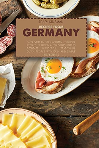Recipes from Germany: Easy Step by Step German Cookbook Recipes. Learn in a few steps how to Recreate Wonderful Traditional Dutch Recipes with easy and simple ingredients